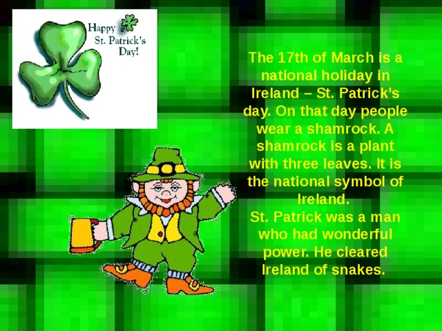 The 17th of March is a national holiday in Ireland – St. Patrick's day. On that day people wear a shamrock. A shamrock is a plant with three leaves. It is the national symbol of Ireland. St. Patrick was a man who had wonderful power. He cleared Ireland of snakes.