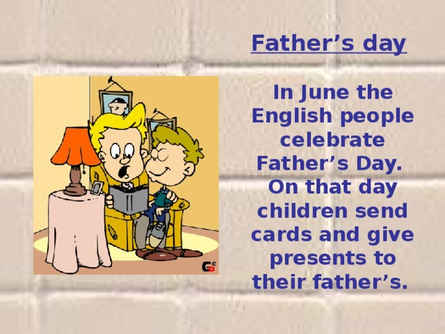 Father's day     In June the English people celebrate Father's Day. On that day children send cards and give presents to their father's.