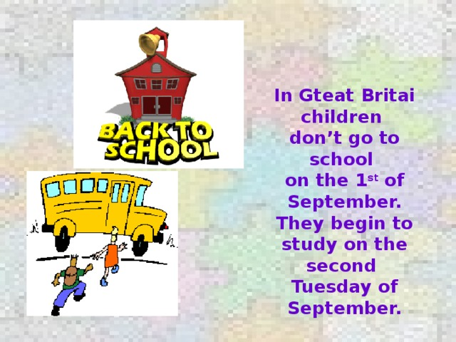 In Gteat Britai children don't go to school on the 1 st of September. They begin to study on the second Tuesday of September.