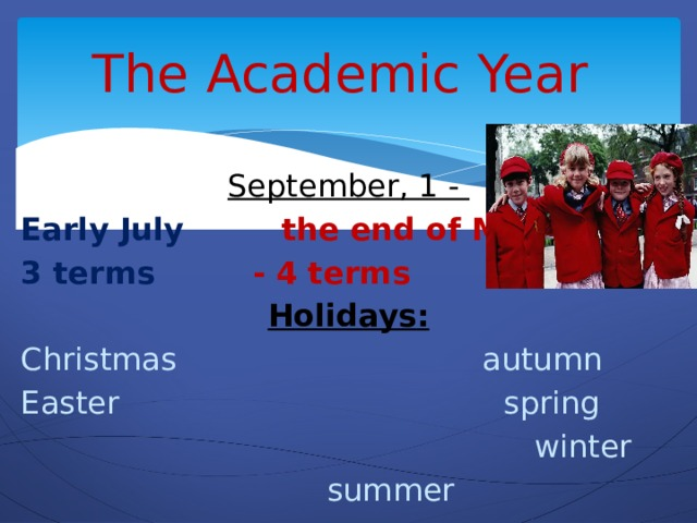 The Academic Year   September, 1 -   Early July the end of May 3 terms - 4 terms Holidays : Christmas autumn Easter spring  winter  summer