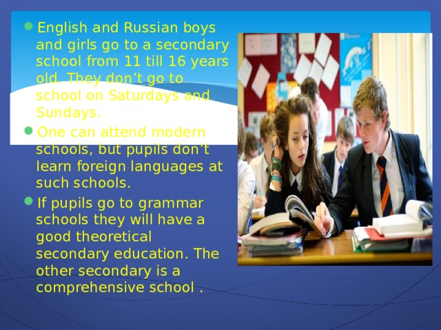English and Russian boys and girls go to a secondary school from 11 till 16 years old. They don't go to school on Saturdays and Sundays. One can attend modern schools, but pupils don't learn foreign languages at such schools. If pupils go to grammar schools they will have a good theoretical secondary education. The other secondary is a comprehensive school .