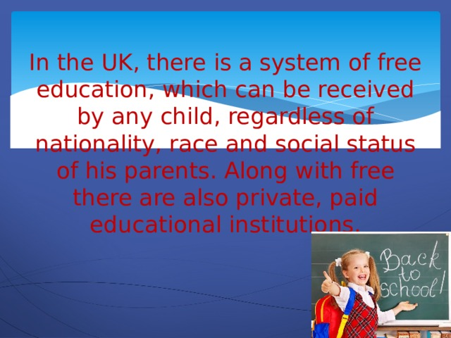 In the UK, there is a system of free education, which can be received by any child, regardless of nationality, race and social status of his parents. Along with free there are also private, paid educational institutions.