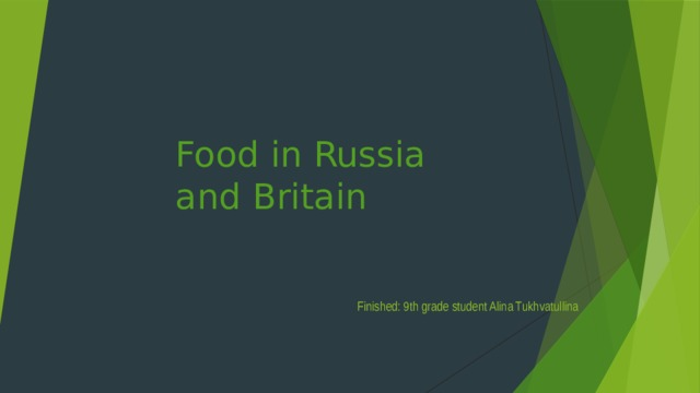 Food in Russia and Britain Finished: 9th grade student Alina Tukhvatullina