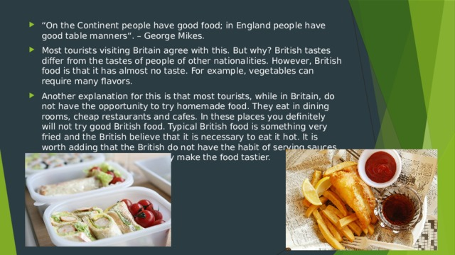""" On the Continent people have good food; in England people have good table manners"". – George Mikes. Most tourists visiting Britain agree with this. But why? British tastes differ from the tastes of people of other nationalities. However, British food is that it has almost no taste. For example, vegetables can require many flavors. Another explanation for this is that most tourists, while in Britain, do not have the opportunity to try homemade food. They eat in dining rooms, cheap restaurants and cafes. In these places you definitely will not try good British food. Typical British food is something very fried and the British believe that it is necessary to eat it hot. It is worth adding that the British do not have the habit of serving sauces for fried foods, and in fact they make the food tastier."