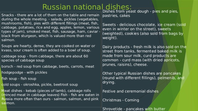 Russian national dishes: Dishes from yeast dough - pies and pies, pastries, cakes Sweets - delicious chocolate, ice cream (sold even in winter on the street), sweets (weighted), cookies (also sold from bags by weight). Dairy products - fresh milk is also sold on the street from tanks, fermented baked milk is made from sour milk, curd products are common - curd mass (with dried apricots, prunes, raisins), cheese. Other typical Russian dishes are pancakes (round with different fillings), pelmenib, and drying. Festive and ceremonial dishes Christmas - Coming Shrovetide - pancakes with butter Easter - Easter cake, eggs, Easter, do not eat hot dishes wake - pancakes, kutya, white jelly Snacks - there are a lot of them on the table and remain during the whole meeting. - salads, pickles (vegetables, mushrooms, fish), pies with different fillings (meat, fish, cabbage, potatoes, rice and egg, apples, lemon, various types of jam), smoked meat, fish, sausage, ham, caviar - black from sturgeon, which is valued more than red salmon. Soups are hearty, dense, they are cooked on water or kvass, sour cream is often added to a bowl of soup. cabbage soup - from cabbage, there are about 60 species of cabbage soup borsch - red soup from cabbage, beets, carrots, meat hodgepodge - with pickles fish soup - fish soup cold soups - okroshka, pickle, beetroot soup Meat dishes - kebab (pieces of lamb), cabbage rolls (minced meat in cabbage leaves) Fish - fish are eaten in Russia more often than ours - salmon, salmon, and pink salmon.