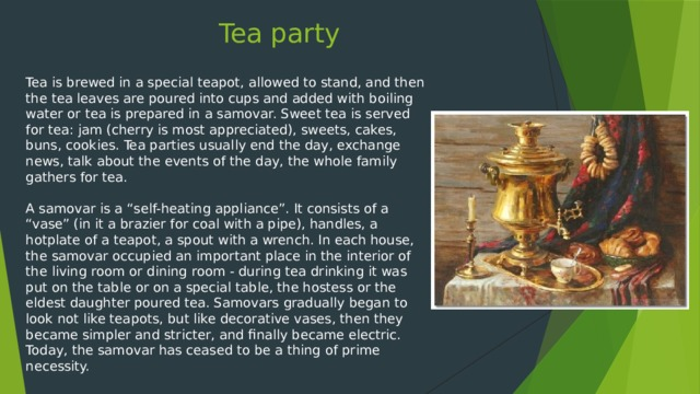 "Tea party Tea is brewed in a special teapot, allowed to stand, and then the tea leaves are poured into cups and added with boiling water or tea is prepared in a samovar. Sweet tea is served for tea: jam (cherry is most appreciated), sweets, cakes, buns, cookies. Tea parties usually end the day, exchange news, talk about the events of the day, the whole family gathers for tea. A samovar is a ""self-heating appliance"". It consists of a ""vase"" (in it a brazier for coal with a pipe), handles, a hotplate of a teapot, a spout with a wrench. In each house, the samovar occupied an important place in the interior of the living room or dining room - during tea drinking it was put on the table or on a special table, the hostess or the eldest daughter poured tea. Samovars gradually began to look not like teapots, but like decorative vases, then they became simpler and stricter, and finally became electric. Today, the samovar has ceased to be a thing of prime necessity."