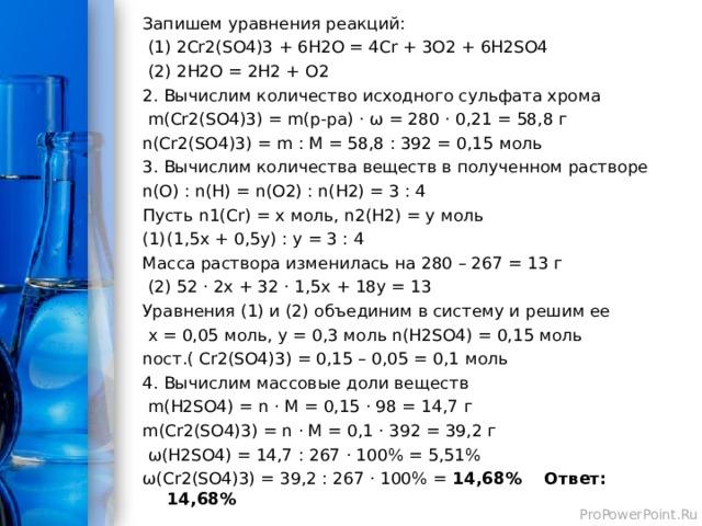 Запишем уравнения реакций: (1) 2 Cr2(SO4)3 + 6H2O = 4Cr + 3O2 + 6H2SO4 (2) 2H2O = 2H2 + O2 2. Вычислим количество исходного сульфата хрома m(Cr2(SO4)3) = m( р-ра) · ω = 280 · 0,21 = 58,8 г n(Cr2(SO4)3) = m : M = 58,8 : 392 = 0,15 моль 3. Вычислим количества веществ в полученном растворе n(O) : n(H) = n(O2) : n(H2) = 3 : 4 Пусть n1(Cr) = x моль, n2(H2) = y моль (1,5 x + 0,5y) : y = 3 : 4 Масса раствора изменилась на 280 – 267 = 13 г (2) 52 · 2х + 32 · 1,5 x + 18y = 13 Уравнения (1) и (2) объединим в систему и решим ее x = 0,05 моль, y = 0,3 моль n(H2SO4) = 0,15 моль n ост.( Cr2(SO4)3) = 0,15 – 0,05 = 0,1 моль 4. Вычислим массовые доли веществ m(H2SO4) = n · M = 0,15 · 98 = 14,7 г m(Cr2(SO4)3) = n · M = 0,1 · 392 = 39,2 г ω( H2SO4) = 14,7 : 267 · 100% = 5,51% ω( Cr2(SO4)3) = 39,2 : 267 · 100% = 14,68% Ответ: 14,68%