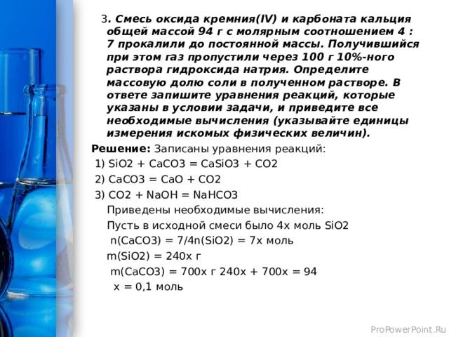 3 . Смесь оксида кремния(IV) и карбоната кальция общей массой 94 г с молярным соотношением 4 : 7 прокалили до постоянной массы. Получившийся при этом газ пропустили через 100 г 10%-ного раствора гидроксида натрия. Определите массовую долю соли в полученном растворе. В ответе запишите уравнения реакций, которые указаны в условии задачи, и приведите все необходимые вычисления (указывайте единицы измерения искомых физических величин). Решение: Записаны уравнения реакций: 1) SiO2 + CaCO3 = CaSiO3 + CO2 2 ) CaCO3 = CaO + CO2 3 ) CO2 + NaOH = NaHCO3 Приведены необходимые вычисления: Пусть в исходной смеси было 4 x моль SiO2 n(CaCO3) = 7/4n(SiO2) = 7x моль m(SiO2) = 240x г m(CaCO3) = 700x г 240 x + 700x = 94 x = 0,1 моль