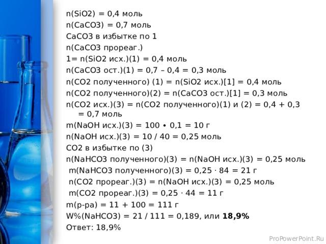 n(SiO2) = 0,4 моль n(CaCO3) = 0,7 моль CaCO3 в избытке по 1 n(CaCO3 прореаг.) 1= n(SiO2 исх.)(1) = 0,4 моль n(CaCO3 ост.)(1) = 0,7 – 0,4 = 0,3 моль n(CO2 полученного) (1) = n(SiO2 исх.)[1] = 0,4 моль n(CO2 полученного)(2) = n(CaCO3 ост.)[1] = 0,3 моль n(CO2 исх.)(3) = n(CO2 полученного)(1) и (2) = 0,4 + 0,3 = 0,7 моль m(NaOH исх.)(3) = 100 ∙ 0,1 = 10 г n(NaOH исх.)(3) = 10 / 40 = 0,25 моль CO2 в избытке по (3) n(NaHCO3 полученного)(3) = n(NaOH исх.)(3) = 0,25 моль m(NaHCO3 полученного)(3) = 0,25 · 84 = 21 г n(CO2 прореаг.)(3) = n(NaOH исх.)(3) = 0,25 моль m(CO2 прореаг.)(3) = 0,25 · 44 = 11 г m( р-ра) = 11 + 100 = 111 г W%( NaHCO3) = 21 / 111 = 0,189, или 18,9% Ответ: 18,9%